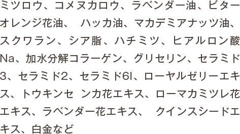 ミツロウ、コメヌカロウ、ラベンダー油、ビターオレンジ花油、 ハッカ油、マカデミアナッツ油、スクワラン、シア脂、ハチミツ、ヒアルロン酸Na、加水分解コラーゲン、グリセリン、セラミド3、セラミド2、セラミド6I、ローヤルゼリーエキス、トウキンセ ンカ花エキス、ローマカミツレ花エキス、ラベンダー花エキス、 クインスシードエキス、白金など