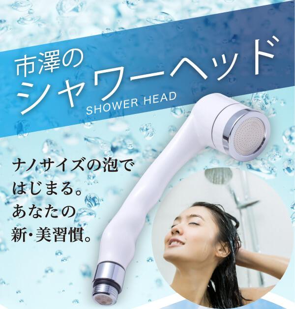 市澤のシャワーヘッド ナノサイズの泡で始まる。あなたの新・美習慣。