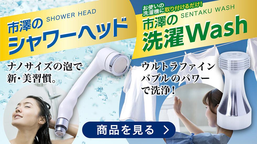 ウルトラファインバブルで、肌も髪も、衣服もキレイに!市澤のシャワーヘッド&洗濯WASH